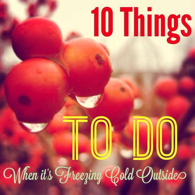 10 Things to Do When it's Freezing Cold Outside